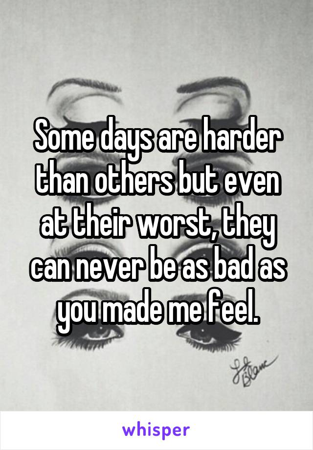 Some days are harder than others but even at their worst, they can never be as bad as you made me feel.