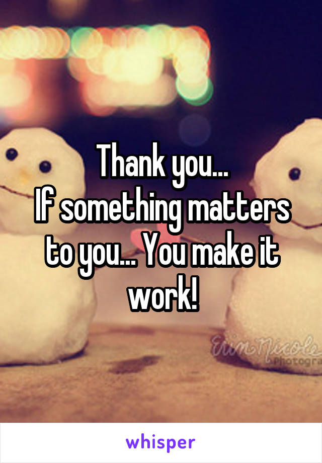 Thank you... If something matters to you... You make it work!