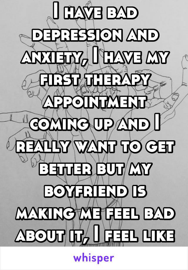I have bad depression and anxiety, I have my first therapy appointment coming up and I really want to get better but my boyfriend is making me feel bad about it, I feel like I'm damaged.