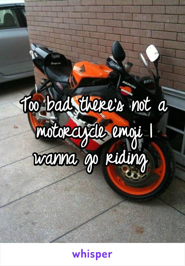 Too bad there's not a motorcycle emoji I wanna go riding