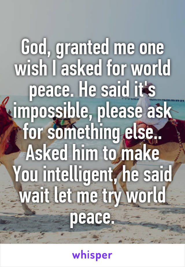 God, granted me one wish I asked for world peace. He said it's impossible, please ask for something else.. Asked him to make You intelligent, he said wait let me try world peace.