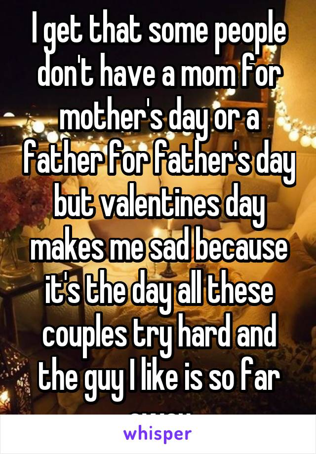 I get that some people don't have a mom for mother's day or a father for father's day but valentines day makes me sad because it's the day all these couples try hard and the guy I like is so far away