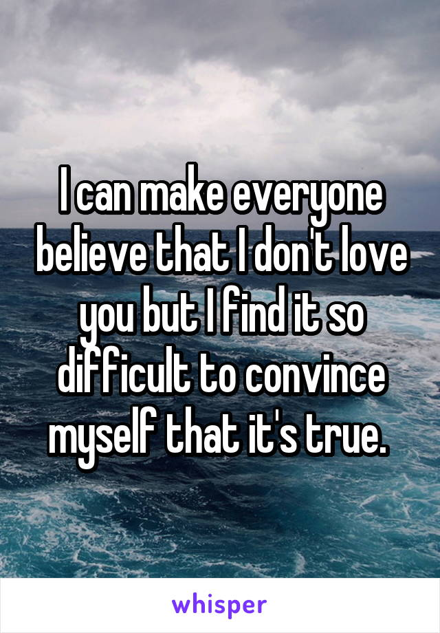 I can make everyone believe that I don't love you but I find it so difficult to convince myself that it's true.
