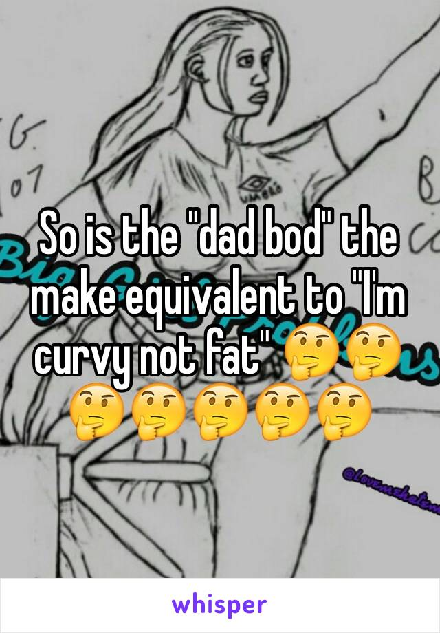 "So is the ""dad bod"" the make equivalent to ""I'm curvy not fat"" 🤔🤔🤔🤔🤔🤔🤔"