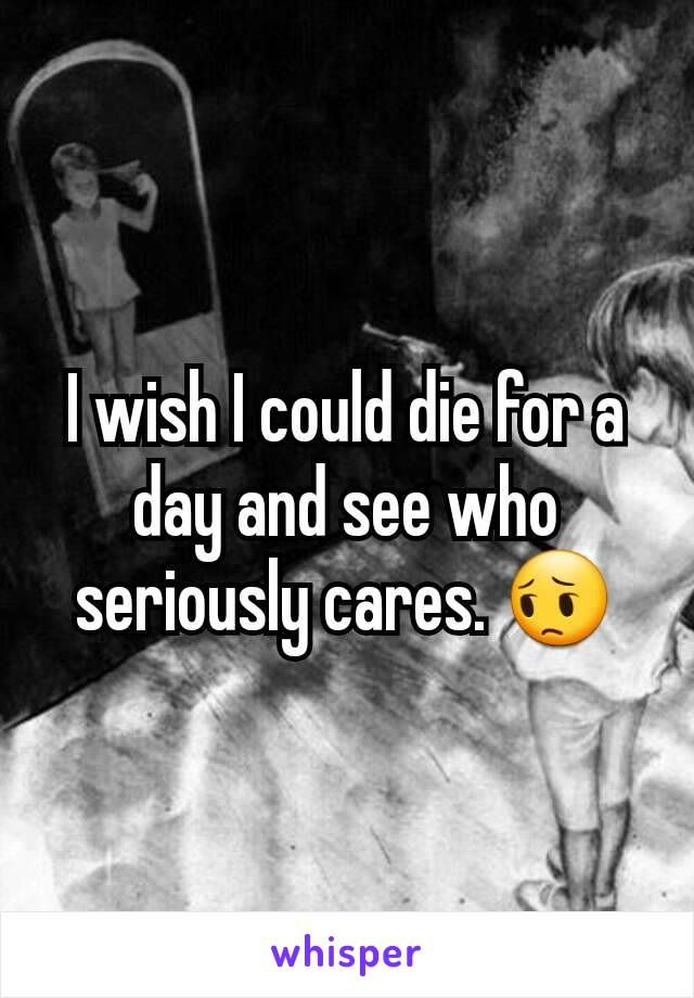 I wish I could die for a day and see who seriously cares. 😔