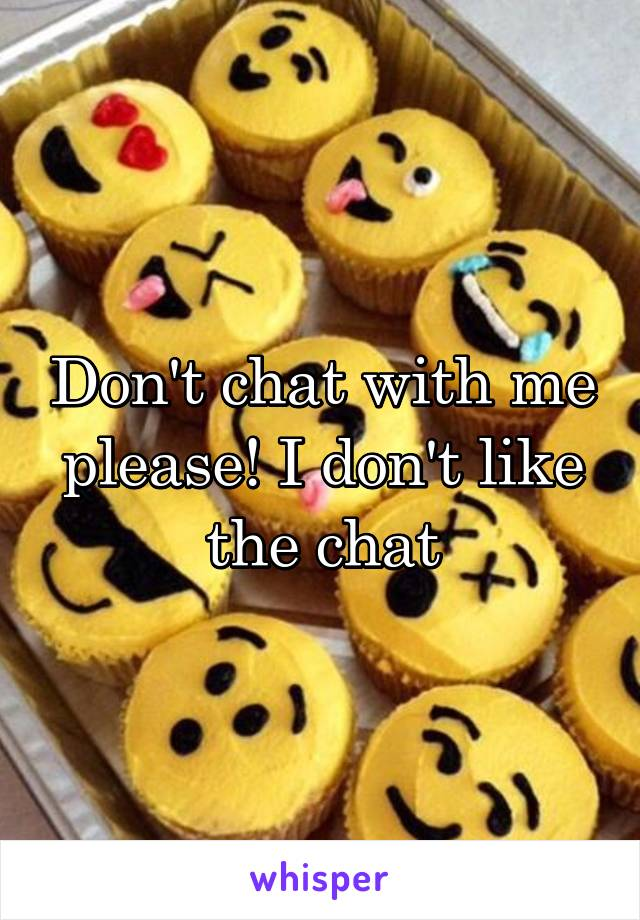 Don't chat with me please! I don't like the chat