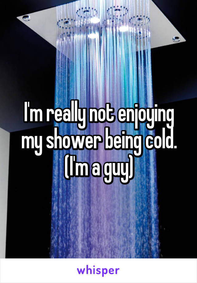 I'm really not enjoying my shower being cold. (I'm a guy)