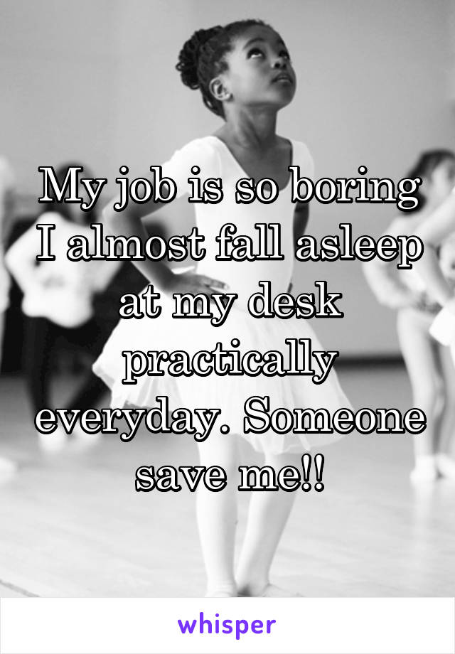 My job is so boring I almost fall asleep at my desk practically everyday. Someone save me!!