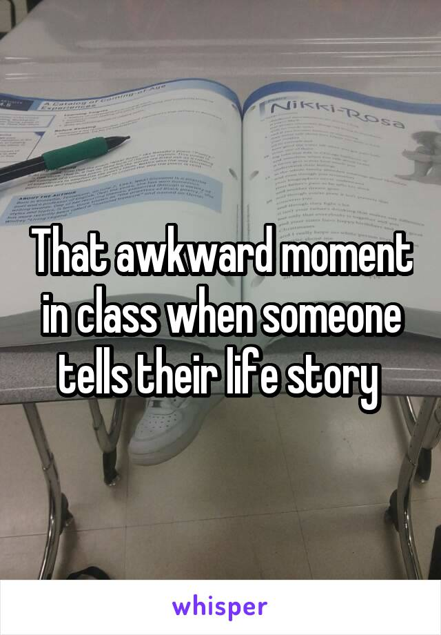 That awkward moment in class when someone tells their life story