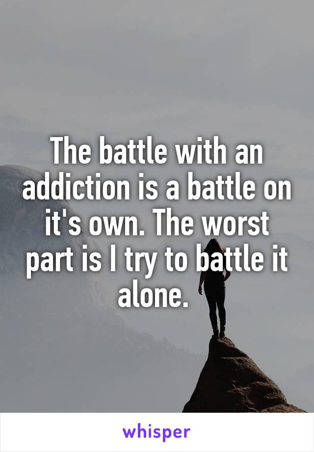 The battle with an addiction is a battle on it's own. The worst part is I try to battle it alone.