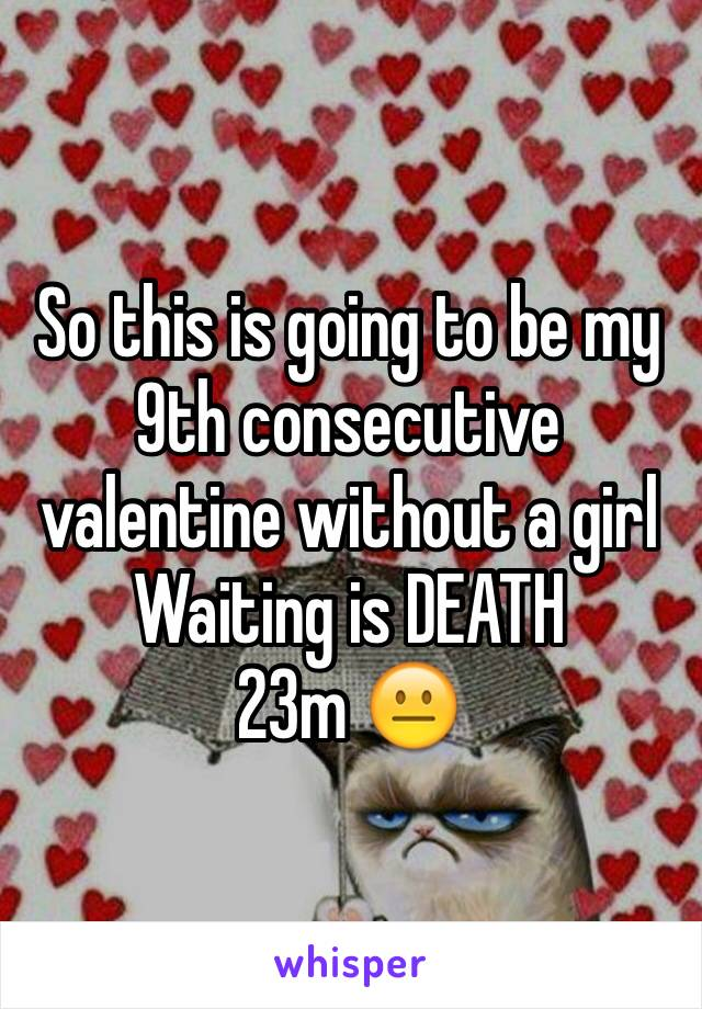 So this is going to be my 9th consecutive valentine without a girl  Waiting is DEATH 23m 😐