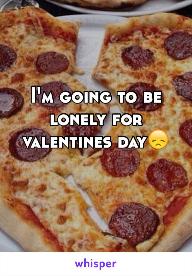 I'm going to be lonely for valentines day😞
