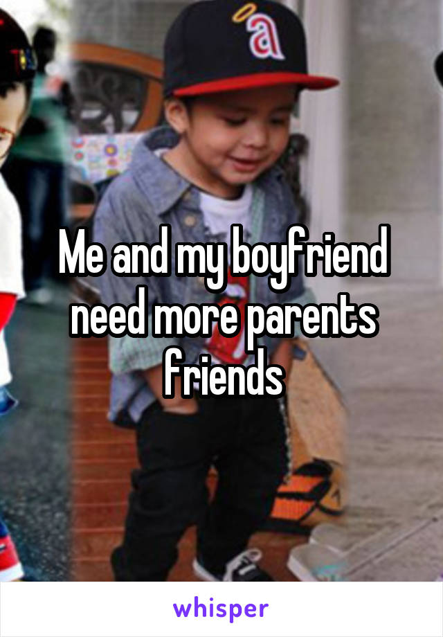 Me and my boyfriend need more parents friends
