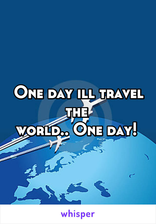 One day ill travel the  world.. One day!