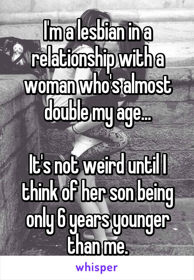 I'm a lesbian in a relationship with a woman who's almost double my age...  It's not weird until I think of her son being only 6 years younger than me.