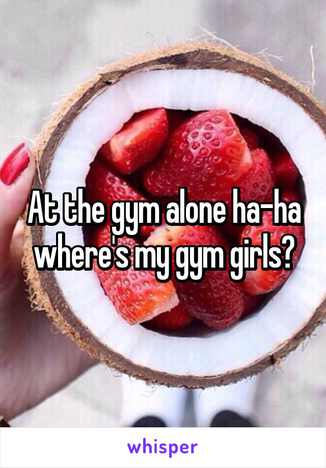 At the gym alone ha-ha where's my gym girls?