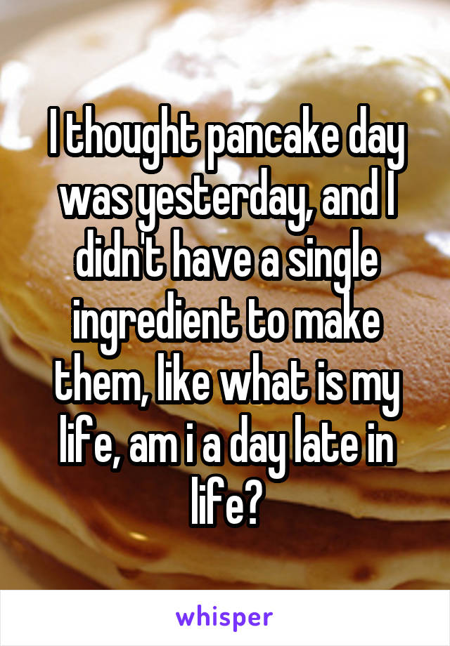 I thought pancake day was yesterday, and I didn't have a single ingredient to make them, like what is my life, am i a day late in life?