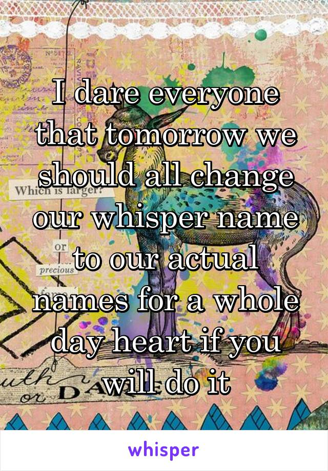 I dare everyone that tomorrow we should all change our whisper name to our actual names for a whole day heart if you will do it