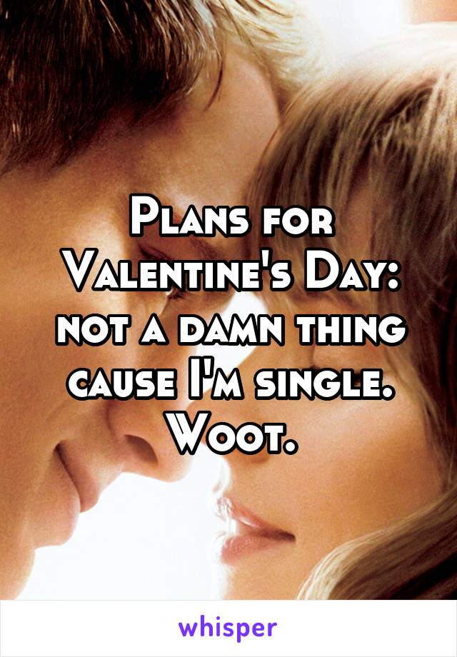 Plans for Valentine's Day: not a damn thing cause I'm single. Woot.