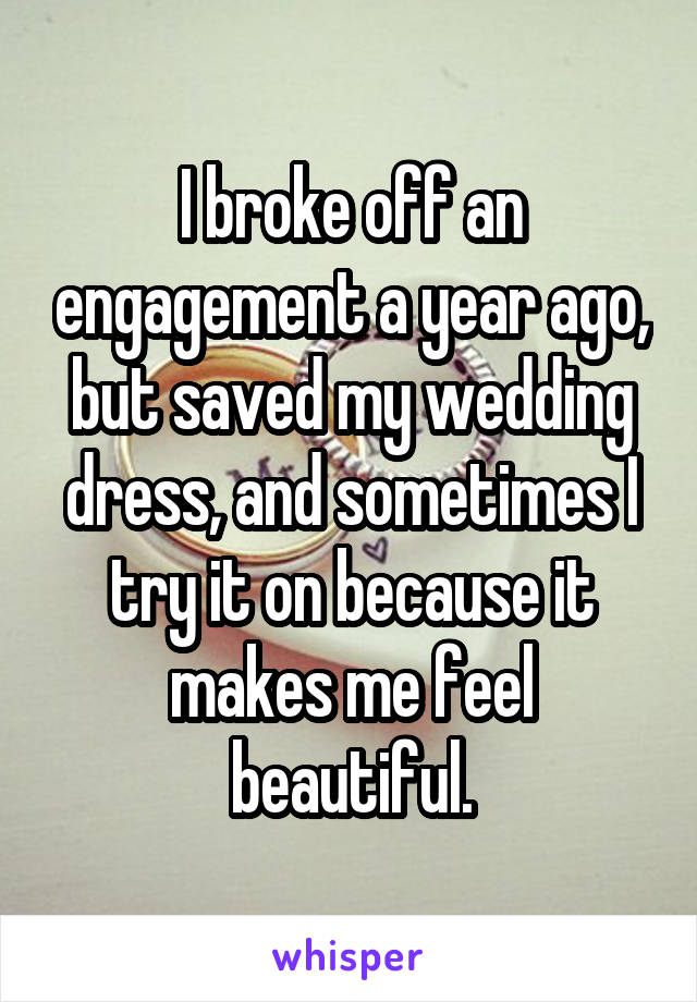 I broke off an engagement a year ago, but saved my wedding dress, and sometimes I try it on because it makes me feel beautiful.