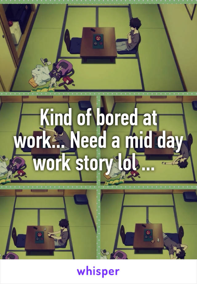 Kind of bored at work... Need a mid day work story lol ...