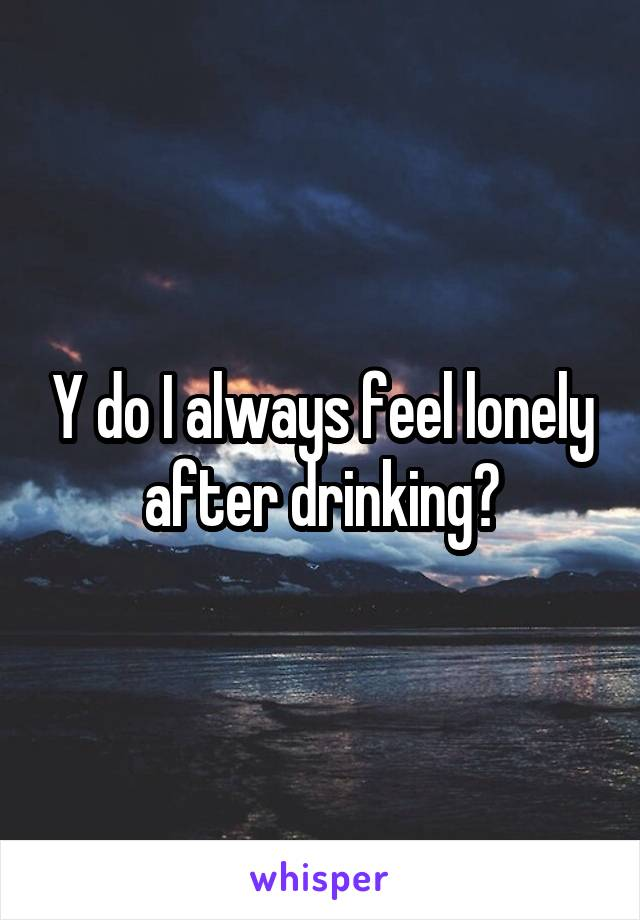 Y do I always feel lonely after drinking?