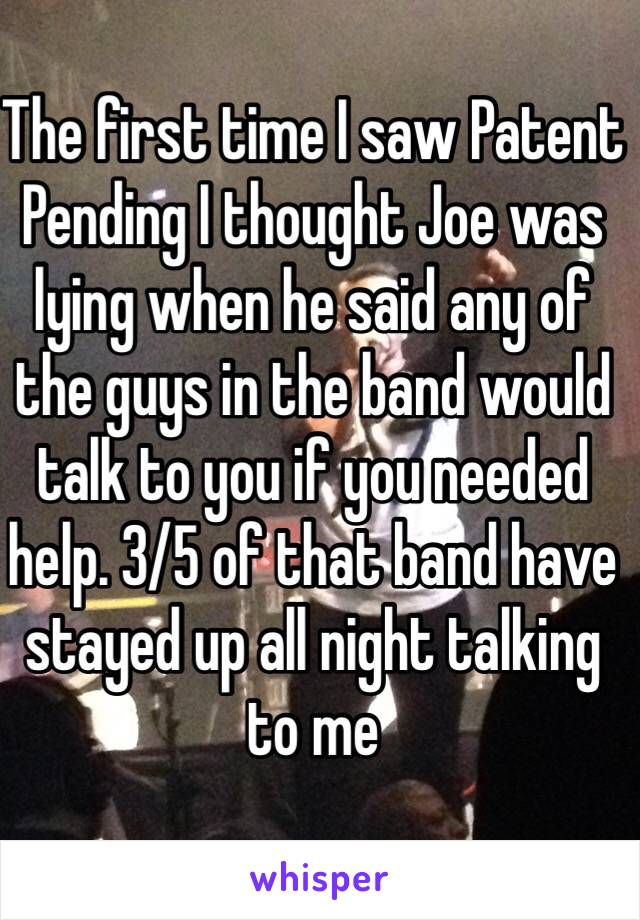 The first time I saw Patent Pending I thought Joe was lying when he said any of the guys in the band would talk to you if you needed help. 3/5 of that band have stayed up all night talking to me