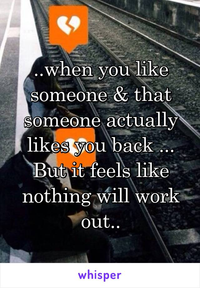 ..when you like someone & that someone actually likes you back ... But it feels like nothing will work out..