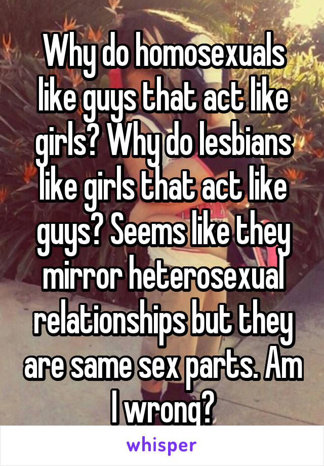 Why do homosexuals like guys that act like girls? Why do lesbians like girls that act like guys? Seems like they mirror heterosexual relationships but they are same sex parts. Am I wrong?