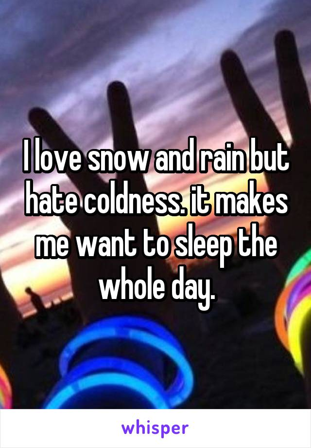 I love snow and rain but hate coldness. it makes me want to sleep the whole day.