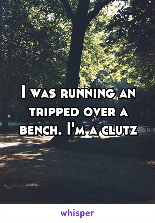 I was running an tripped over a bench. I'm a clutz