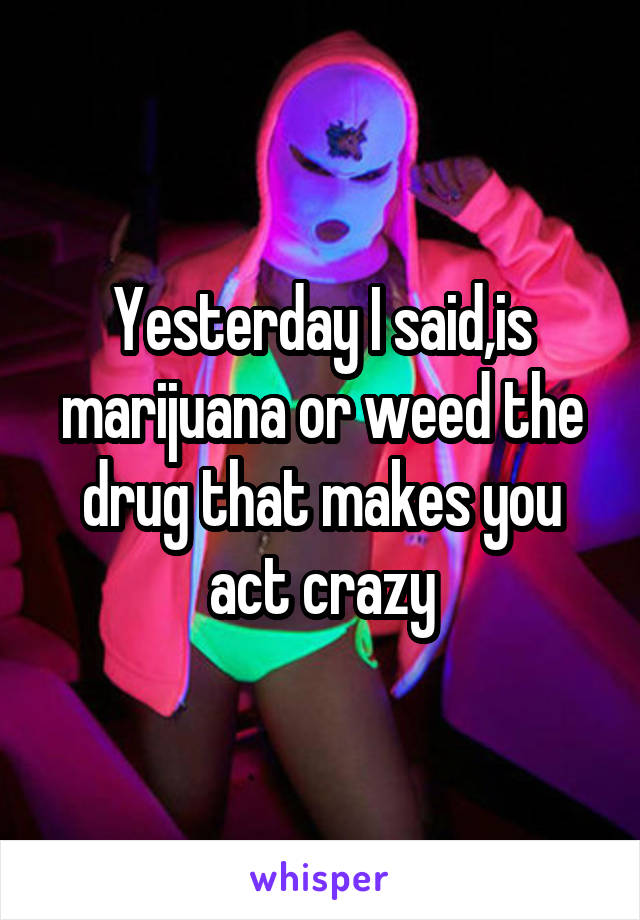Yesterday I said,is marijuana or weed the drug that makes you act crazy