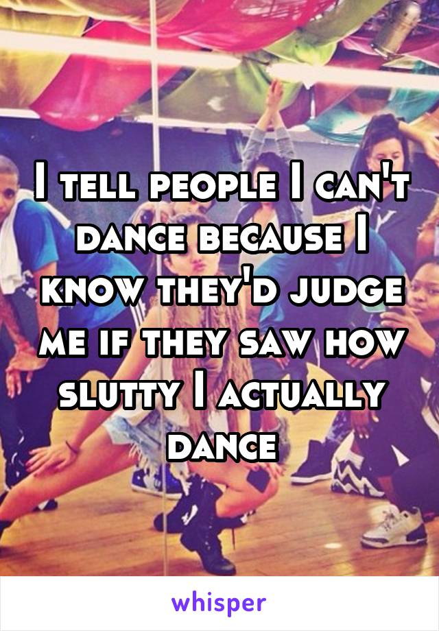 I tell people I can't dance because I know they'd judge me if they saw how slutty I actually dance