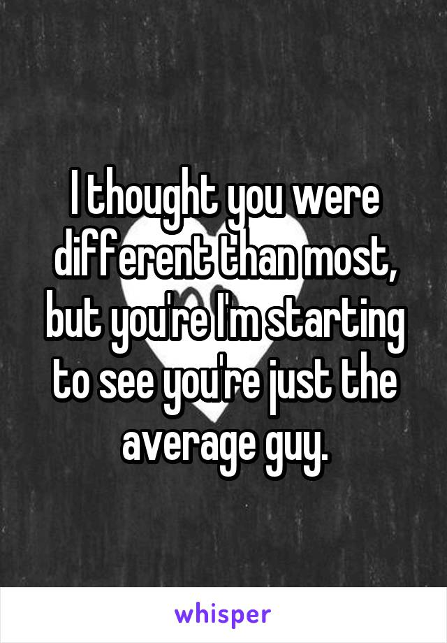 I thought you were different than most, but you're I'm starting to see you're just the average guy.