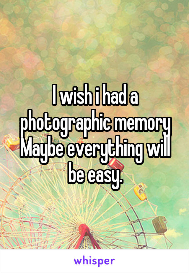 I wish i had a photographic memory Maybe everything will be easy.