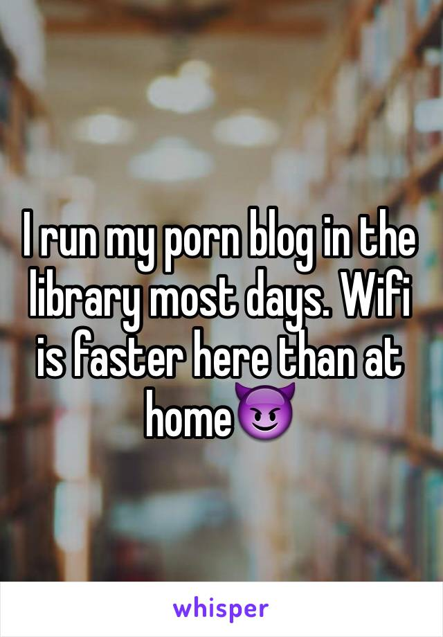 I run my porn blog in the library most days. Wifi is faster here than at home😈