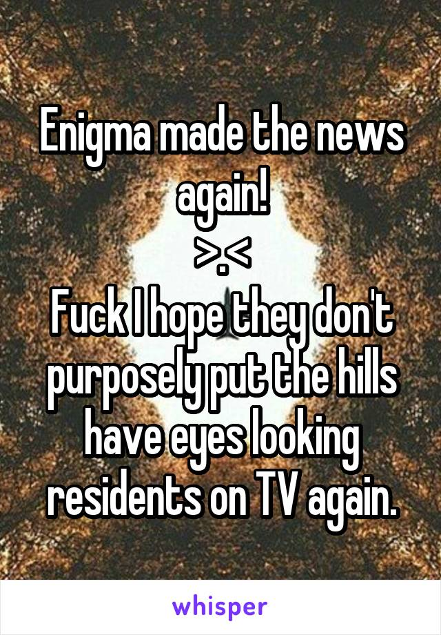 Enigma made the news again! >.< Fuck I hope they don't purposely put the hills have eyes looking residents on TV again.
