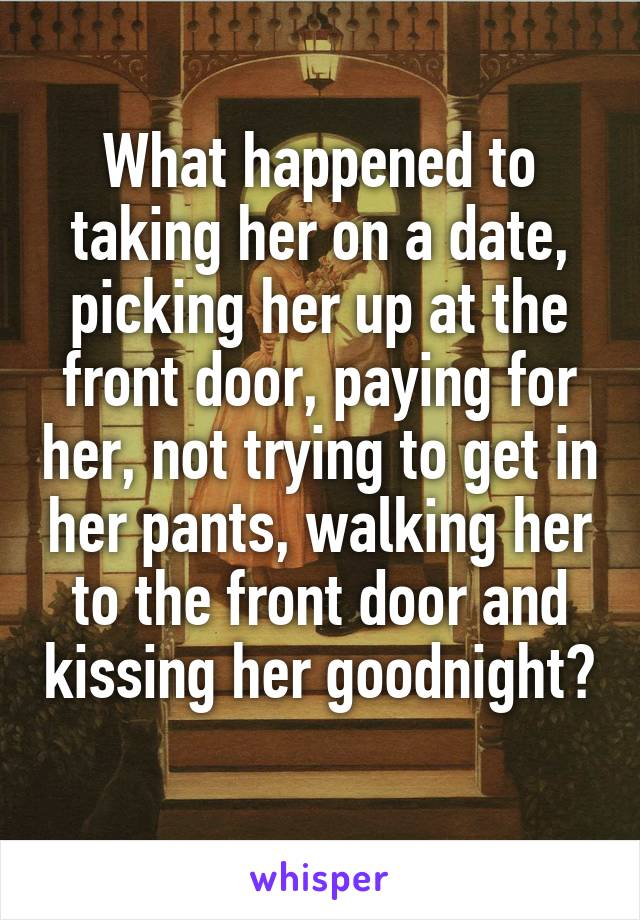 What happened to taking her on a date, picking her up at the front door, paying for her, not trying to get in her pants, walking her to the front door and kissing her goodnight?
