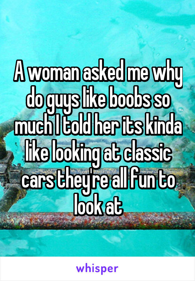 A woman asked me why do guys like boobs so much I told her its kinda like looking at classic cars they're all fun to look at