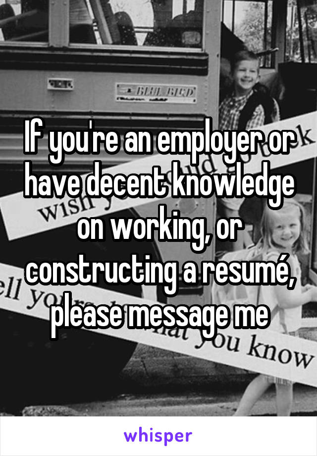 If you're an employer or have decent knowledge on working, or constructing a resumé, please message me