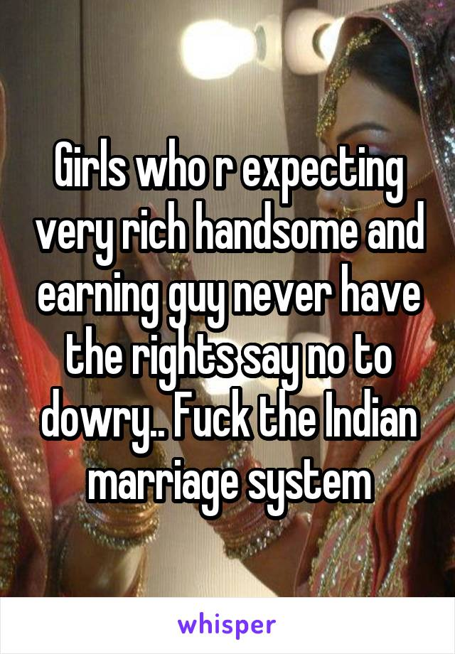 Girls who r expecting very rich handsome and earning guy never have the rights say no to dowry.. Fuck the Indian marriage system
