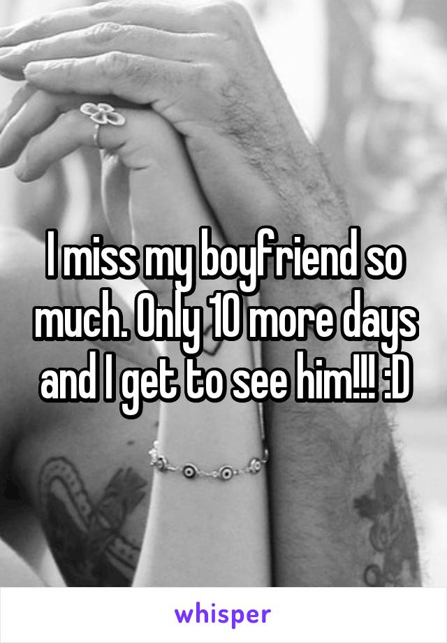 I miss my boyfriend so much. Only 10 more days and I get to see him!!! :D