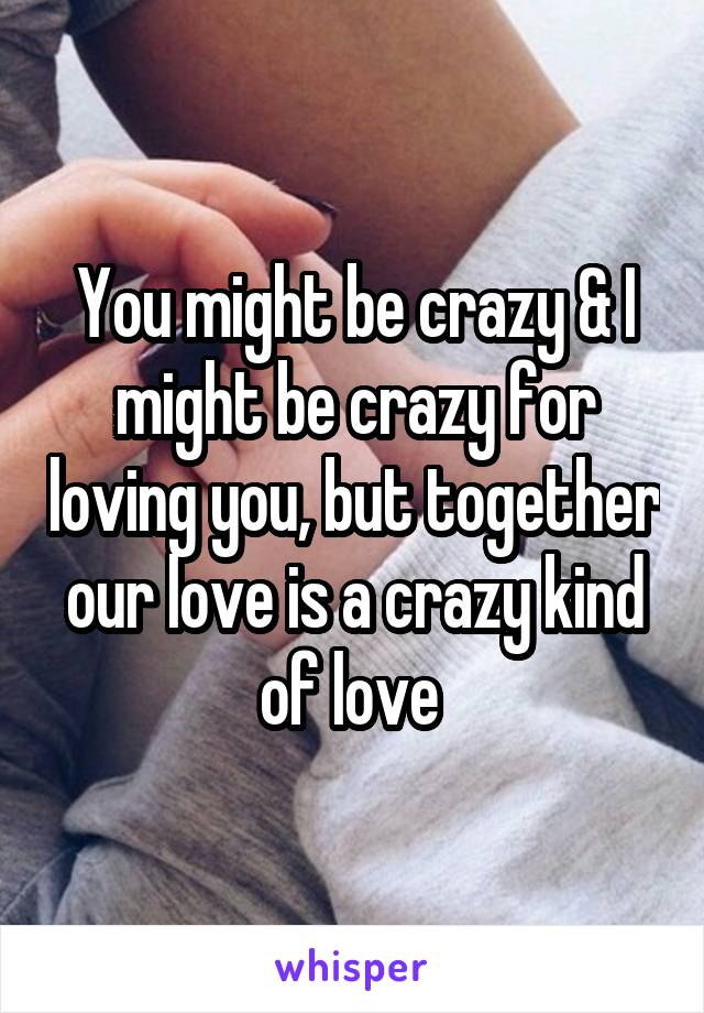 You might be crazy & I might be crazy for loving you, but together our love is a crazy kind of love