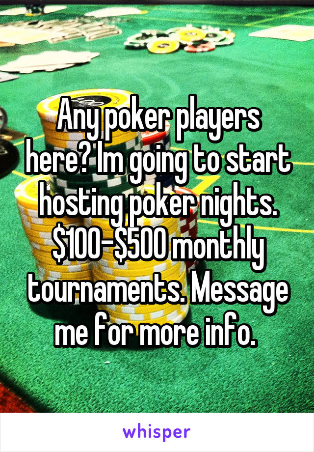 Any poker players here? Im going to start hosting poker nights. $100-$500 monthly tournaments. Message me for more info.