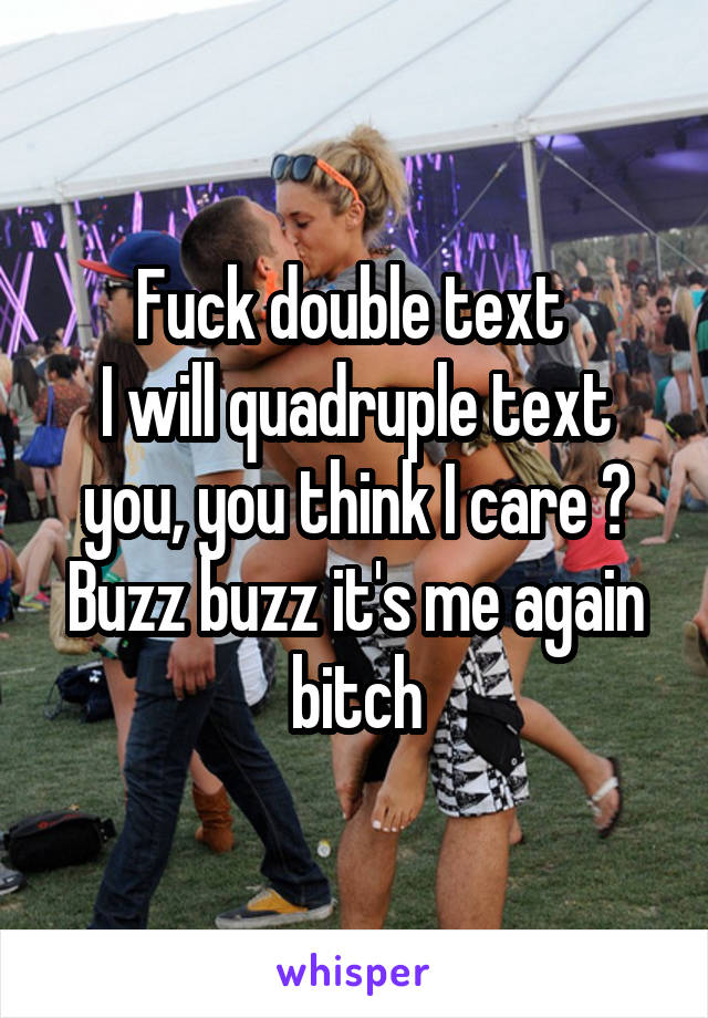 Fuck double text  I will quadruple text you, you think I care ? Buzz buzz it's me again bitch