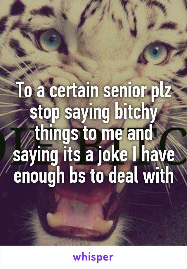 To a certain senior plz stop saying bitchy things to me and saying its a joke I have enough bs to deal with