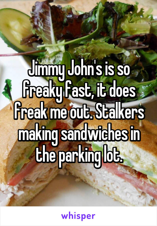 Jimmy John's is so freaky fast, it does freak me out. Stalkers making sandwiches in the parking lot.