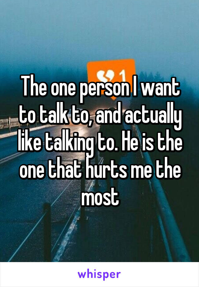 The one person I want to talk to, and actually like talking to. He is the one that hurts me the most