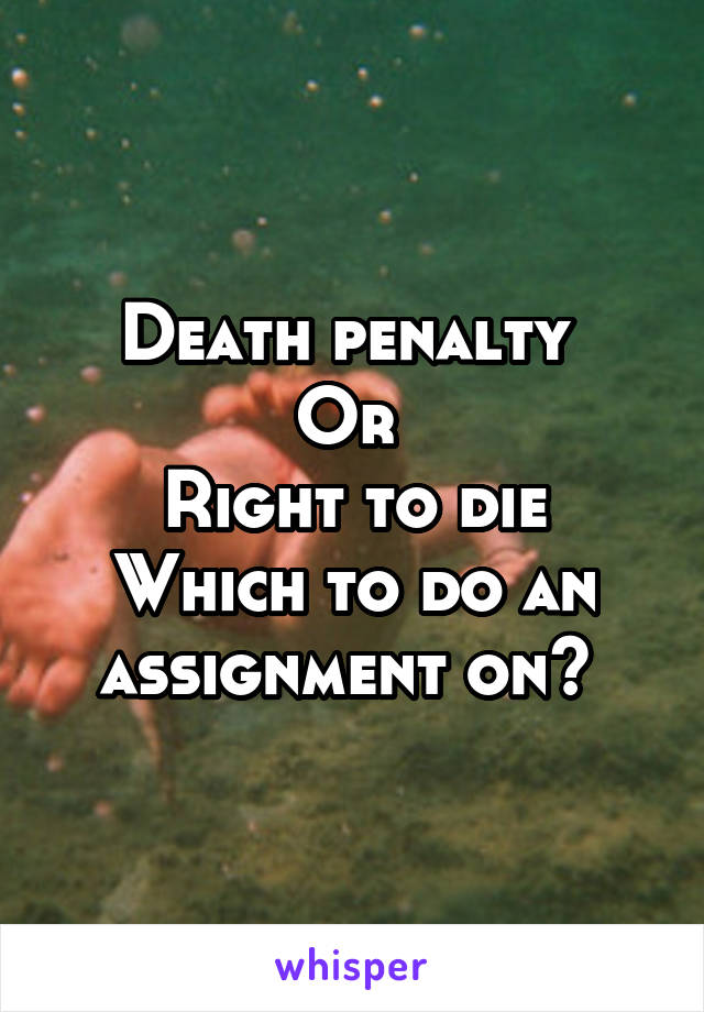 Death penalty  Or  Right to die Which to do an assignment on?