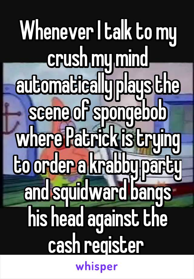 Whenever I talk to my crush my mind automatically plays the scene of spongebob where Patrick is trying to order a krabby party and squidward bangs his head against the cash register